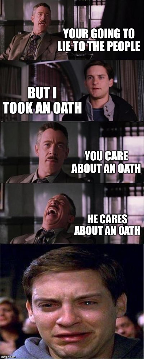 Peter Parker Cry | YOUR GOING TO LIE TO THE PEOPLE BUT I TOOK AN OATH YOU CARE ABOUT AN OATH HE CARES ABOUT AN OATH | image tagged in memes,peter parker cry | made w/ Imgflip meme maker