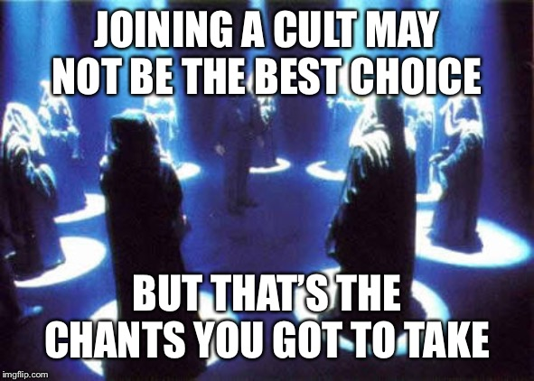 Join a satanic cult just for the hell of it | JOINING A CULT MAY NOT BE THE BEST CHOICE BUT THAT'S THE CHANTS YOU GOT TO TAKE | image tagged in cult,memes | made w/ Imgflip meme maker
