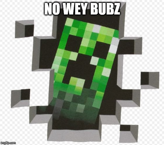 NO WEY BUBZ | image tagged in minecraft creeper | made w/ Imgflip meme maker