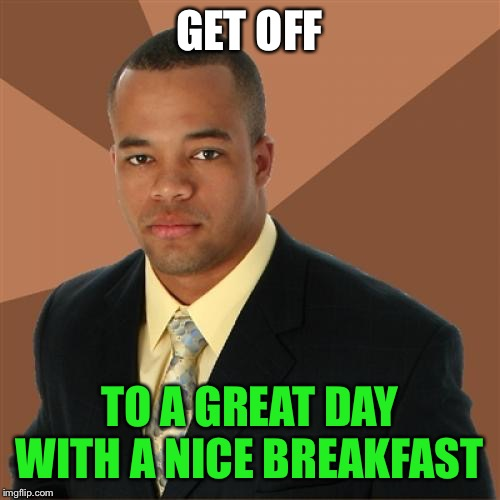 Successful Black Man Meme | GET OFF TO A GREAT DAY WITH A NICE BREAKFAST | image tagged in memes,successful black man | made w/ Imgflip meme maker