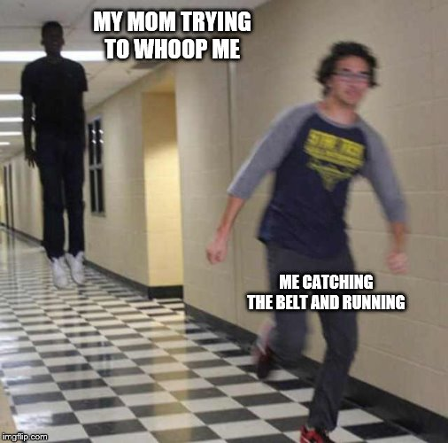 floating boy chasing running boy | MY MOM TRYING TO WHOOP ME ME CATCHING THE BELT AND RUNNING | image tagged in floating boy chasing running boy | made w/ Imgflip meme maker