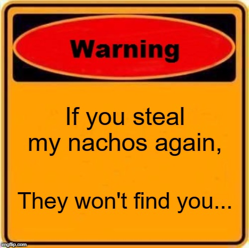 Warning Sign | If you steal my nachos again, They won't find you... | image tagged in memes,warning sign | made w/ Imgflip meme maker