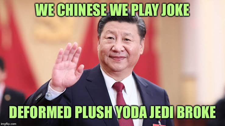 Xi Jinping | WE CHINESE WE PLAY JOKE DEFORMED PLUSH YODA JEDI BROKE | image tagged in xi jinping | made w/ Imgflip meme maker