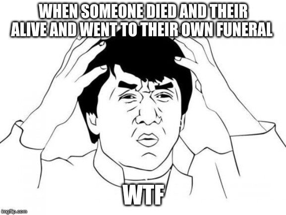 Jackie Chan WTF | WHEN SOMEONE DIED AND THEIR ALIVE AND WENT TO THEIR OWN FUNERAL WTF | image tagged in memes,jackie chan wtf | made w/ Imgflip meme maker