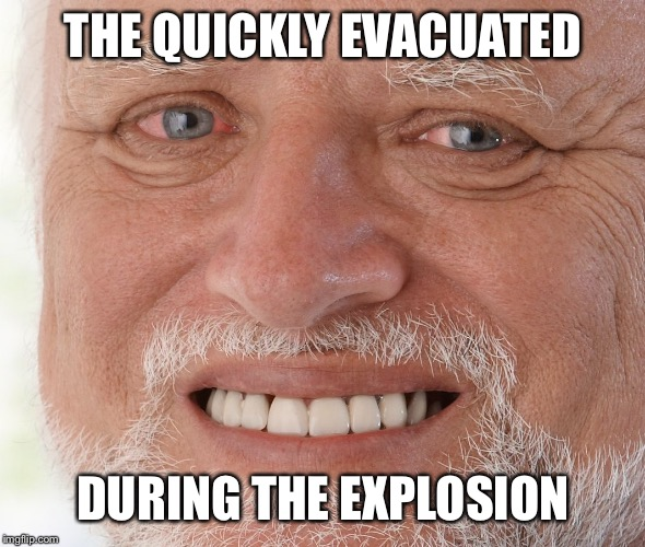 Hide the Pain Harold | THE QUICKLY EVACUATED DURING THE EXPLOSION | image tagged in hide the pain harold | made w/ Imgflip meme maker
