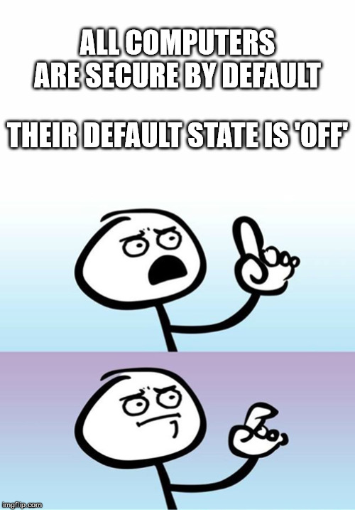 ALL COMPUTERS ARE SECURE BY DEFAULT; THEIR DEFAULT STATE IS 'OFF' | image tagged in can't argue with that / technically not wrong | made w/ Imgflip meme maker