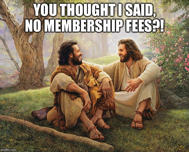 Tithing |  YOU THOUGHT I SAID, NO MEMBERSHIP FEES?! | image tagged in jesus,church,tithing,laughing | made w/ Imgflip meme maker