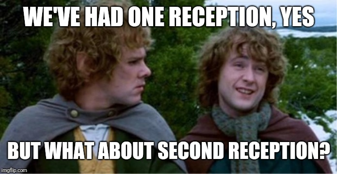 Merry and Pippin |  WE'VE HAD ONE RECEPTION, YES; BUT WHAT ABOUT SECOND RECEPTION? | image tagged in merry and pippin | made w/ Imgflip meme maker
