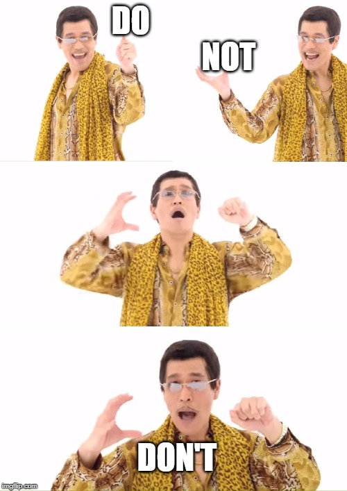 PPAP | DO                                 NOT DON'T | image tagged in memes,ppap | made w/ Imgflip meme maker