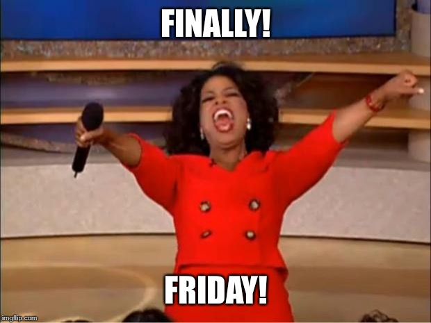 Oprah You Get A |  FINALLY! FRIDAY! | image tagged in memes,oprah you get a | made w/ Imgflip meme maker