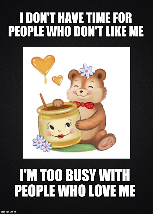 I DON'T HAVE TIME FOR PEOPLE WHO DON'T LIKE ME I'M TOO BUSY WITH PEOPLE WHO LOVE ME | image tagged in love wins,haters,love yourself,teddy bear,friendship | made w/ Imgflip meme maker