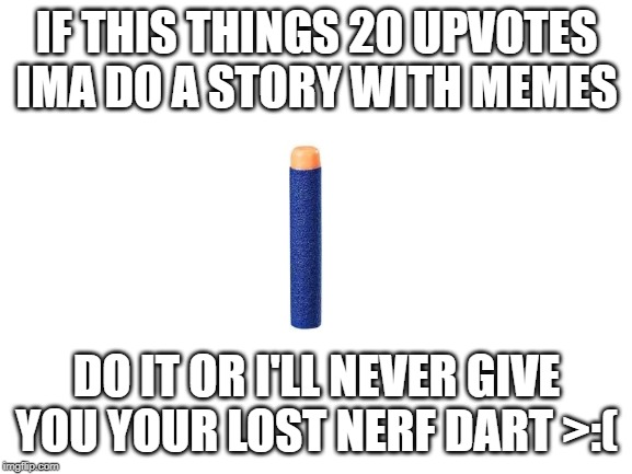 I'll do it bois |  IF THIS THINGS 20 UPVOTES IMA DO A STORY WITH MEMES; DO IT OR I'LL NEVER GIVE YOU YOUR LOST NERF DART >:( | image tagged in true story,i'll do it,and,yes | made w/ Imgflip meme maker