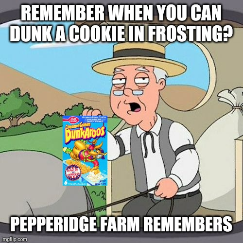 Pepperidge Farm Remembers | REMEMBER WHEN YOU CAN DUNK A COOKIE IN FROSTING? PEPPERIDGE FARM REMEMBERS | image tagged in memes,pepperidge farm remembers,nostalgia,dunkaroos,cookies,frosting | made w/ Imgflip meme maker