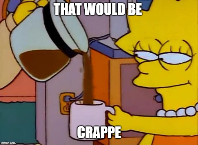 Lisa Simpson Coffee That x shit | THAT WOULD BE CRAPPE | image tagged in lisa simpson coffee that x shit | made w/ Imgflip meme maker