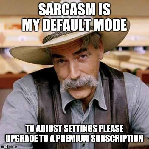 SARCASM COWBOY | SARCASM IS MY DEFAULT MODE TO ADJUST SETTINGS PLEASE UPGRADE TO A PREMIUM SUBSCRIPTION | image tagged in sarcasm cowboy | made w/ Imgflip meme maker