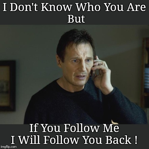 I don't know who are you | I Don't Know Who You Are If You Follow Me I Will Follow You Back ! But | image tagged in i don't know who are you,follow back,follow,movies,memes | made w/ Imgflip meme maker