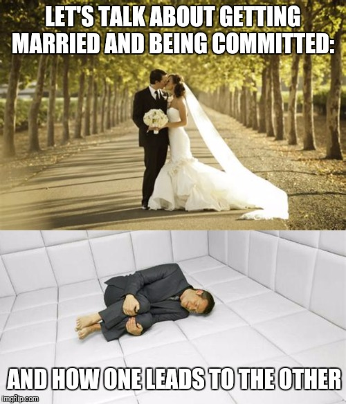 I hear wedding bells!!! |  LET'S TALK ABOUT GETTING MARRIED AND BEING COMMITTED:; AND HOW ONE LEADS TO THE OTHER | image tagged in marriage,commitment,insanity | made w/ Imgflip meme maker