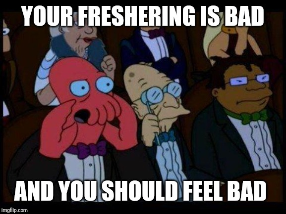 You Should Feel Bad Zoidberg |  YOUR FRESHERING IS BAD; AND YOU SHOULD FEEL BAD | image tagged in memes,you should feel bad zoidberg | made w/ Imgflip meme maker