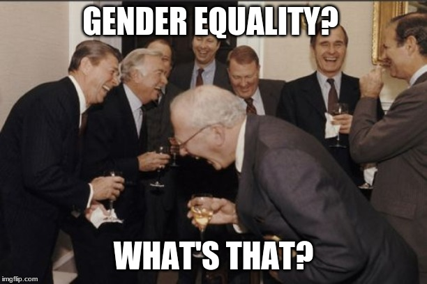 Laughing Men In Suits |  GENDER EQUALITY? WHAT'S THAT? | image tagged in memes,laughing men in suits | made w/ Imgflip meme maker