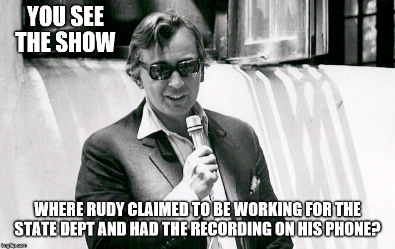 YOU SEE THE SHOW WHERE RUDY CLAIMED TO BE WORKING FOR THE STATE DEPT AND HAD THE RECORDING ON HIS PHONE? | made w/ Imgflip meme maker