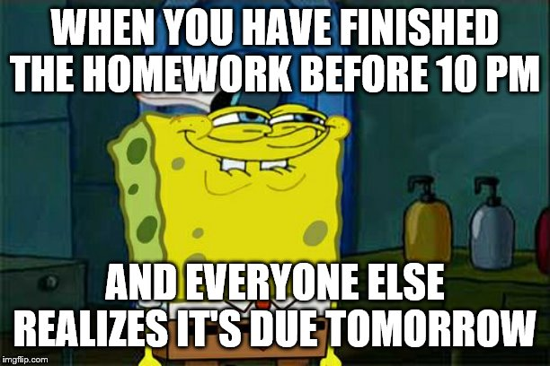 being ahead | WHEN YOU HAVE FINISHED THE HOMEWORK BEFORE 10 PM AND EVERYONE ELSE REALIZES IT'S DUE TOMORROW | image tagged in memes,dont you squidward,school,high school,homework | made w/ Imgflip meme maker