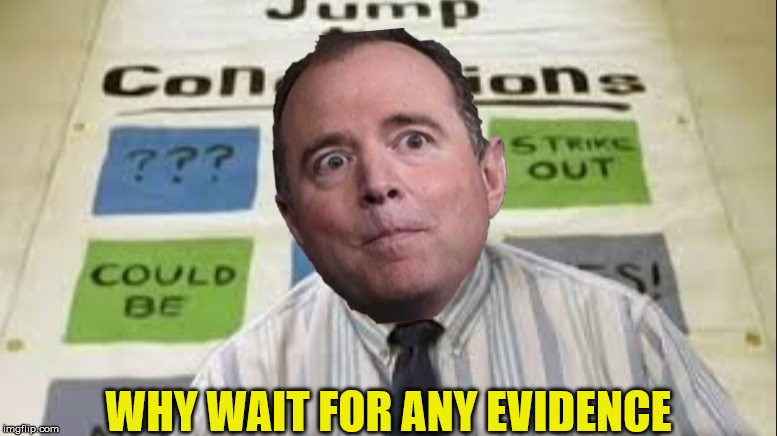 Pencil Neck Jump To Conclusions |  WHY WAIT FOR ANY EVIDENCE | image tagged in jumping to conclusions,memes,adam schiff,office space,evidence,donald trump | made w/ Imgflip meme maker