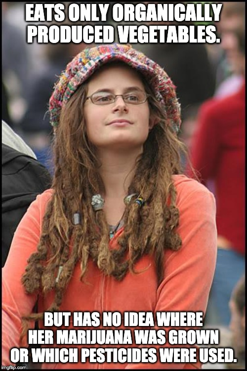 College Liberal | EATS ONLY ORGANICALLY PRODUCED VEGETABLES. BUT HAS NO IDEA WHERE HER MARIJUANA WAS GROWN OR WHICH PESTICIDES WERE USED. | image tagged in memes,college liberal | made w/ Imgflip meme maker