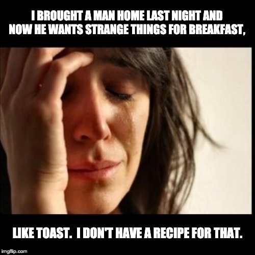 Sad girl meme |  I BROUGHT A MAN HOME LAST NIGHT AND NOW HE WANTS STRANGE THINGS FOR BREAKFAST, LIKE TOAST.  I DON'T HAVE A RECIPE FOR THAT. | image tagged in sad girl meme | made w/ Imgflip meme maker