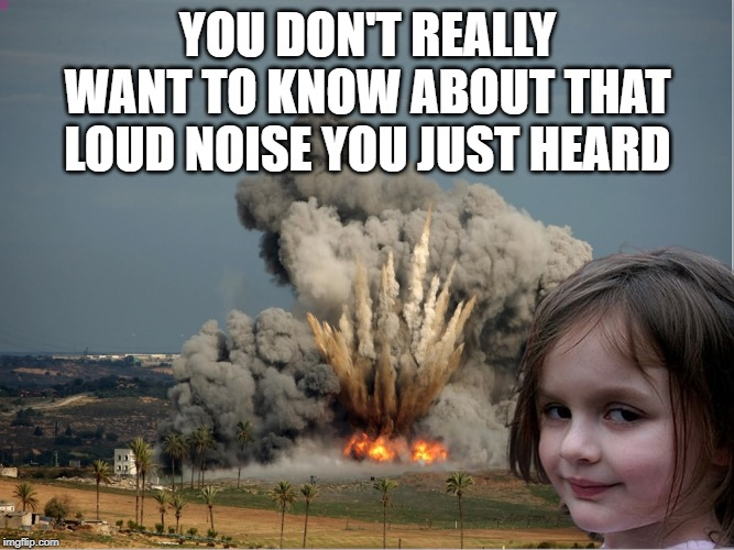 YOU DON'T REALLY WANT TO KNOW ABOUT THAT LOUD NOISE YOU JUST HEARD | image tagged in disaster girl explosion | made w/ Imgflip meme maker