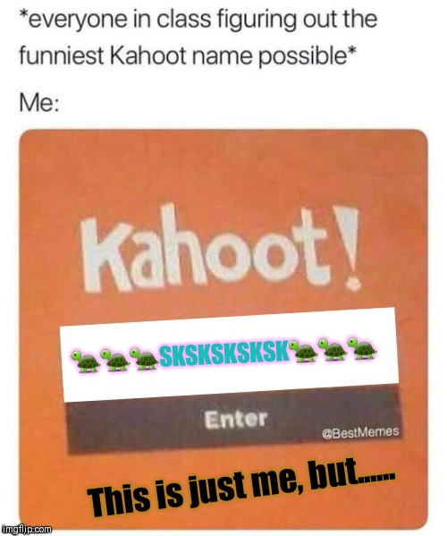 Blank Kahoot Name | ???SKSKSKSKSK??? This is just me, but...... | image tagged in blank kahoot name | made w/ Imgflip meme maker
