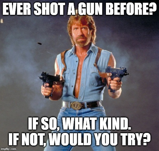 It's been a firearms kinda day, made me start wondering if the Think Tank folks have ever... | SHOT A GUN BEFORE? IF SO, WHAT KIND. IF NOT, WOULD YOU TRY? | image tagged in memes,chuck norris guns,chuck norris | made w/ Imgflip meme maker