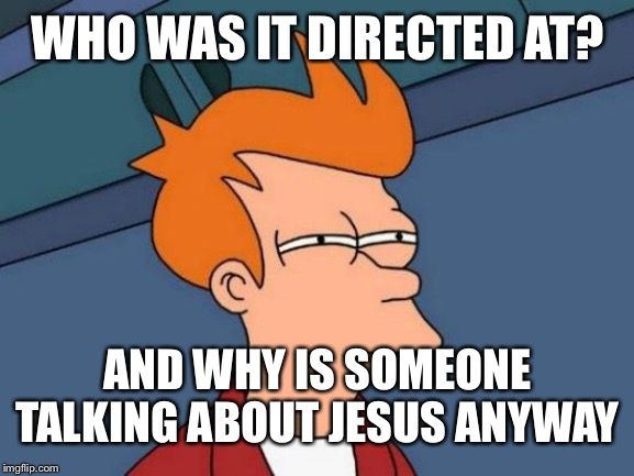 Futurama Fry Meme | WHO WAS IT DIRECTED AT? AND WHY IS SOMEONE TALKING ABOUT JESUS ANYWAY | image tagged in memes,futurama fry | made w/ Imgflip meme maker