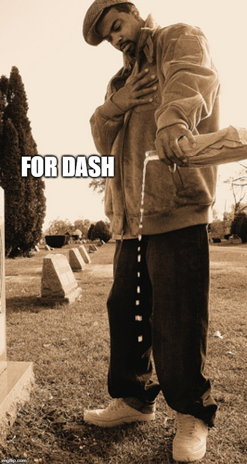 Pour one out | FOR DASH | image tagged in pour one out | made w/ Imgflip meme maker