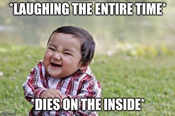 Evil Toddler Meme | *LAUGHING THE ENTIRE TIME* *DIES ON THE INSIDE* | image tagged in memes,evil toddler | made w/ Imgflip meme maker