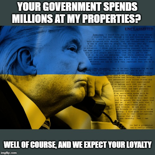 Violations of the Emoluments clause, Every. Single. Day. | YOUR GOVERNMENT SPENDS MILLIONS AT MY PROPERTIES? WELL OF COURSE, AND WE EXPECT YOUR LOYALTY | image tagged in memes,politics,corruption,maga,impeach trump,traitor | made w/ Imgflip meme maker
