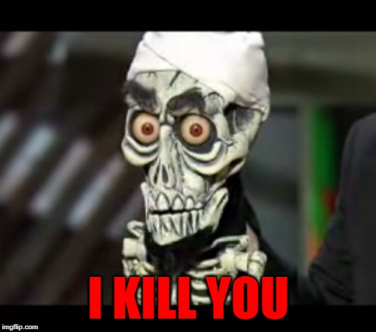I KILL YOU | made w/ Imgflip meme maker