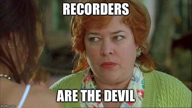 Waterboy Kathy Bates Devil | RECORDERS ARE THE DEVIL | image tagged in waterboy kathy bates devil | made w/ Imgflip meme maker