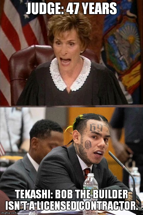 JUDGE: 47 YEARS TEKASHI: BOB THE BUILDER ISN'T A LICENSED CONTRACTOR. | image tagged in judge judy,tekashi69 | made w/ Imgflip meme maker