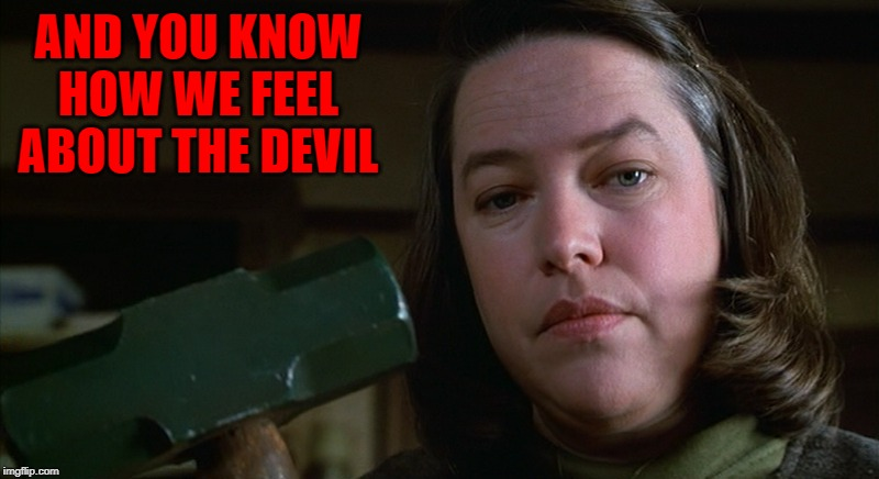 AND YOU KNOW HOW WE FEEL ABOUT THE DEVIL | made w/ Imgflip meme maker