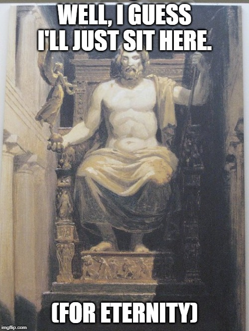 WELL, I GUESS I'LL JUST SIT HERE. (FOR ETERNITY) | image tagged in zeus,statue,greek mythology | made w/ Imgflip meme maker