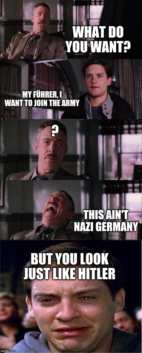 He looks just like him... | WHAT DO YOU WANT? MY FÜHRER, I WANT TO JOIN THE ARMY ? THIS AIN'T NAZI GERMANY BUT YOU LOOK JUST LIKE HITLER | image tagged in memes,peter parker cry,hitler,nazi,ww2 | made w/ Imgflip meme maker