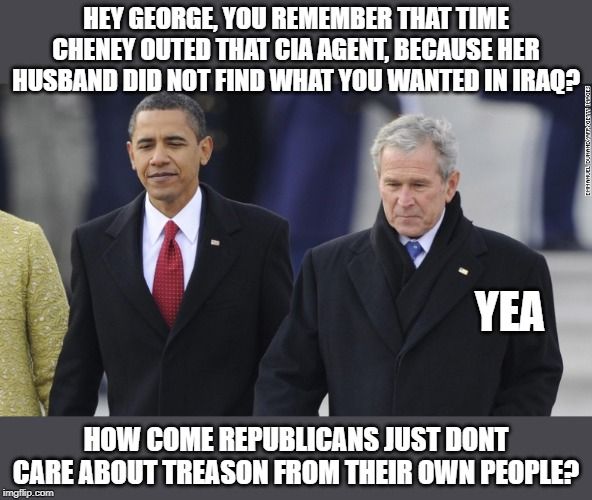 The party of Shame and now the nation of Shame - Why couldnt y'all at least nominated Dennis Kucinich? | HEY GEORGE, YOU REMEMBER THAT TIME CHENEY OUTED THAT CIA AGENT, BECAUSE HER HUSBAND DID NOT FIND WHAT YOU WANTED IN IRAQ? HOW COME REPUBLICA | image tagged in memes,politics,maga,corruption,treason | made w/ Imgflip meme maker