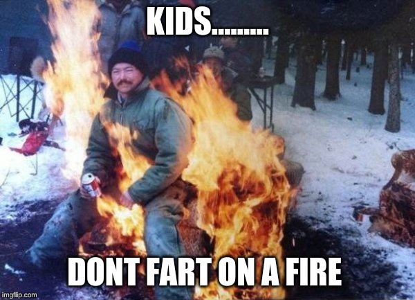 farts and fire | KIDS......... DONT FART ON A FIRE | image tagged in fire | made w/ Imgflip meme maker