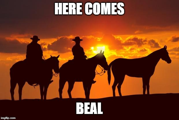 Cowboys |  HERE COMES; BEAL | image tagged in cowboys | made w/ Imgflip meme maker