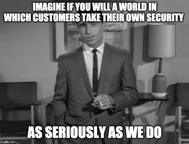 Rod Serling: Imagine If You Will |  IMAGINE IF YOU WILL A WORLD IN WHICH CUSTOMERS TAKE THEIR OWN SECURITY; AS SERIOUSLY AS WE DO | image tagged in rod serling imagine if you will,customer service,customer,service,call center,call center rep | made w/ Imgflip meme maker
