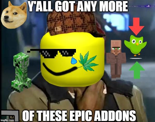 Ran out of names for this |  Y'ALL GOT ANY MORE; OF THESE EPIC ADDONS | image tagged in memes,y'all got any more of that,minecraft,duolingo,oof,mlg | made w/ Imgflip meme maker