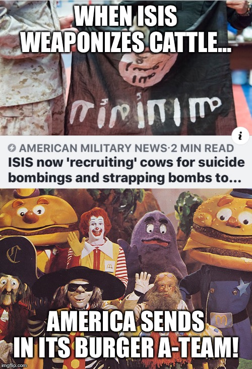 WHEN ISIS WEAPONIZES CATTLE... AMERICA SENDS IN ITS BURGER A-TEAM! | image tagged in isis,cows,ied,a-team,bomb,mcdonalds | made w/ Imgflip meme maker
