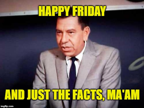 Happy Joe Friday | HAPPY FRIDAY AND JUST THE FACTS, MA'AM | image tagged in sgt joe friday-dragnet,memes,tgif,just the facts,happy friday | made w/ Imgflip meme maker