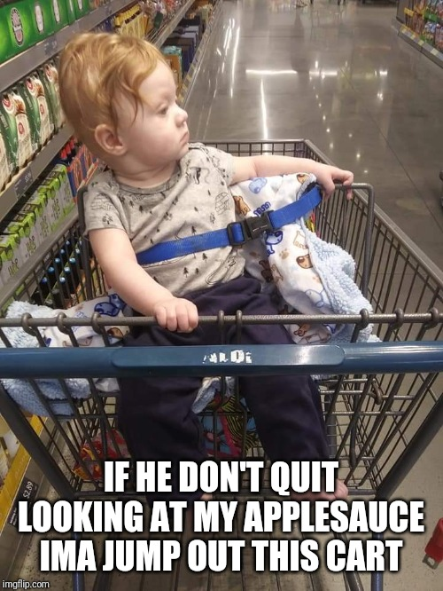 Cart baby | IF HE DON'T QUIT LOOKING AT MY APPLESAUCE IMA JUMP OUT THIS CART | image tagged in baby,judgemental,shopping cart,funny,funny baby,apple | made w/ Imgflip meme maker