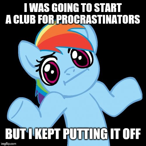 Pony Shrugs | I WAS GOING TO START A CLUB FOR PROCRASTINATORS BUT I KEPT PUTTING IT OFF | image tagged in memes,pony shrugs | made w/ Imgflip meme maker
